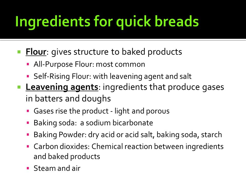  Flour: gives structure to baked products  All-Purpose Flour: most common  Self-Rising Flour: with leavening agent and salt  Leavening agents: ing