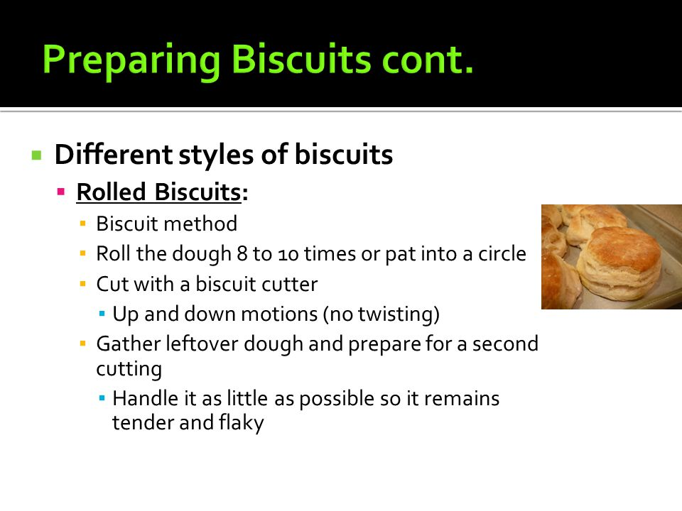  Different styles of biscuits  Rolled Biscuits: ▪ Biscuit method ▪ Roll the dough 8 to 10 times or pat into a circle ▪ Cut with a biscuit cutter ▪ U