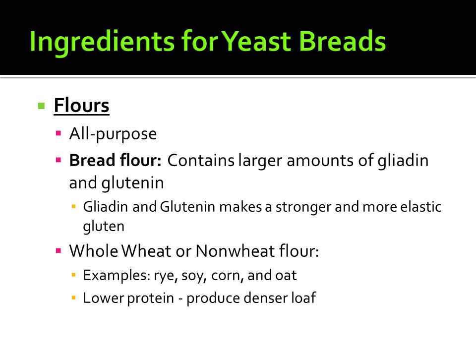  Flours  All-purpose  Bread flour: Contains larger amounts of gliadin and glutenin ▪ Gliadin and Glutenin makes a stronger and more elastic gluten