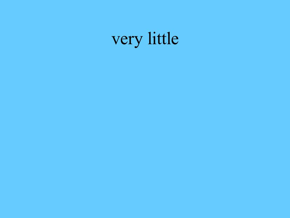 very little