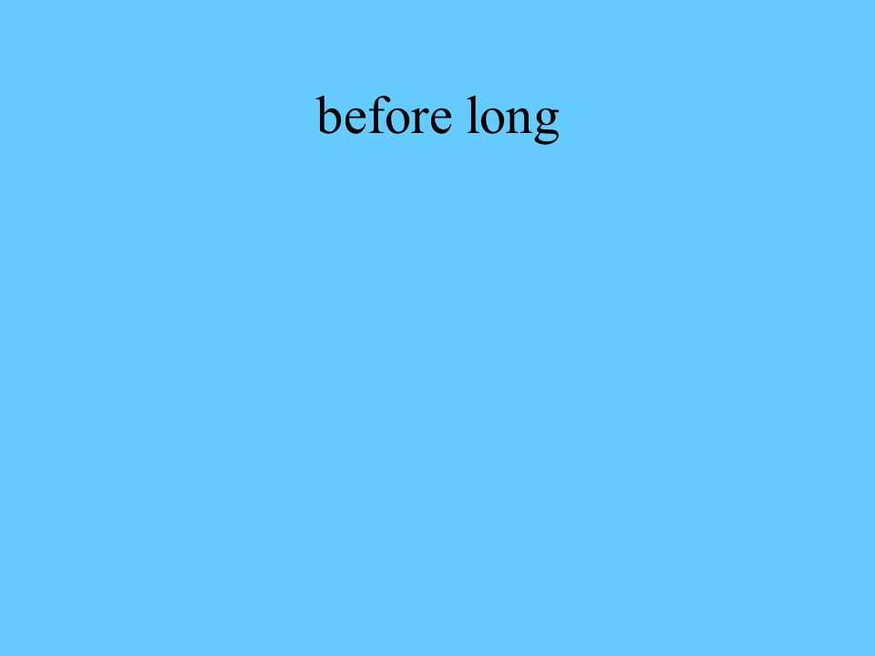 before long
