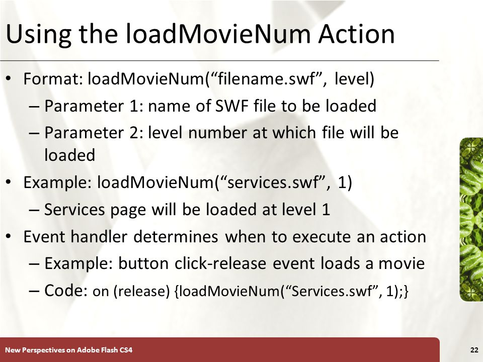 XP Using the loadMovieNum Action Format: loadMovieNum( filename.swf , level) – Parameter 1: name of SWF file to be loaded – Parameter 2: level number at which file will be loaded Example: loadMovieNum( services.swf , 1) – Services page will be loaded at level 1 Event handler determines when to execute an action – Example: button click-release event loads a movie – Code: on (release) {loadMovieNum( Services.swf , 1);} New Perspectives on Adobe Flash CS422