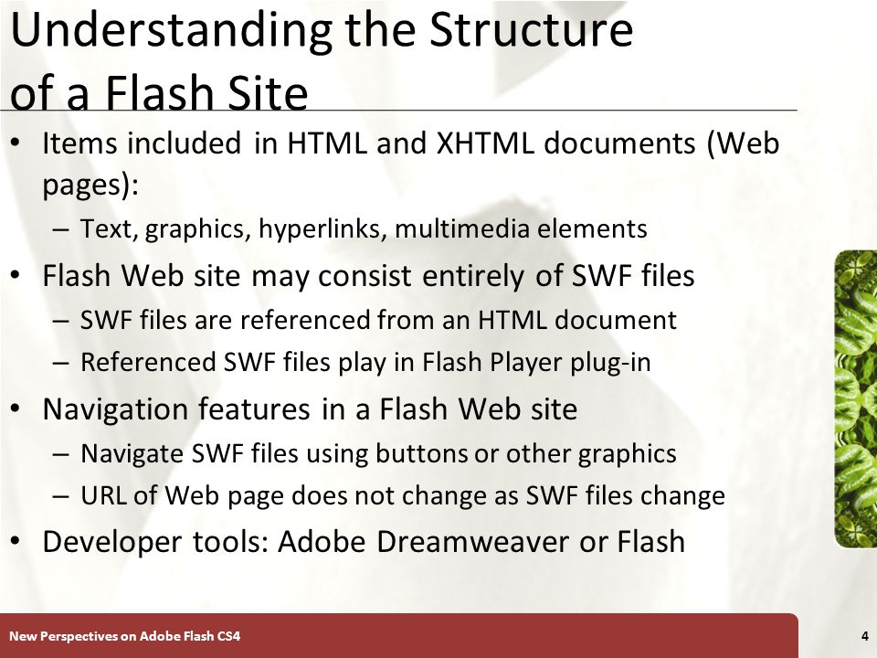 XP Understanding the Structure of a Flash Site Items included in HTML and XHTML documents (Web pages): – Text, graphics, hyperlinks, multimedia elements Flash Web site may consist entirely of SWF files – SWF files are referenced from an HTML document – Referenced SWF files play in Flash Player plug-in Navigation features in a Flash Web site – Navigate SWF files using buttons or other graphics – URL of Web page does not change as SWF files change Developer tools: Adobe Dreamweaver or Flash New Perspectives on Adobe Flash CS44