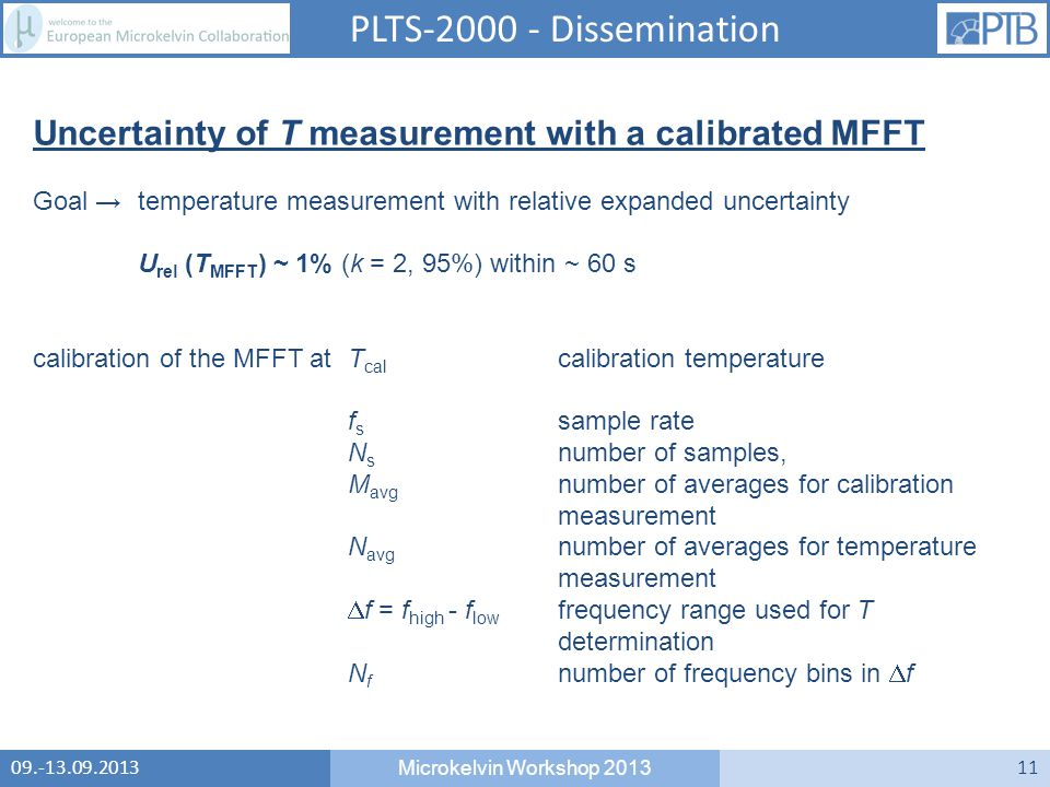 09.-13.09.2013 Microkelvin Workshop 2013 11 PLTS-2000 - Dissemination Uncertainty of T measurement with a calibrated MFFT Goal → temperature measurement with relative expanded uncertainty U rel (T MFFT ) ~ 1% (k = 2, 95%) within ~ 60 s calibration of the MFFT atT cal calibration temperature f s sample rate N s number of samples, M avg number of averages for calibration measurement N avg number of averages for temperature measurement  f = f high - f low frequency range used for T determination N f number of frequency bins in  f