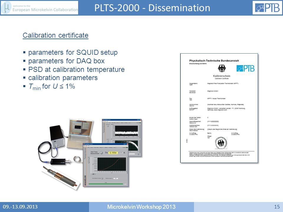 09.-13.09.2013 Microkelvin Workshop 2013 15 Calibration certificate  parameters for SQUID setup  parameters for DAQ box  PSD at calibration temperature  calibration parameters  T min for U ≤ 1% PLTS-2000 - Dissemination