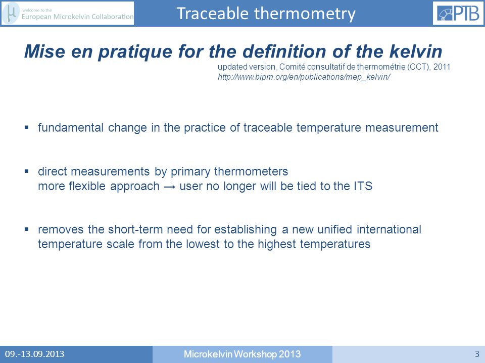 Microkelvin Workshop Mise en pratique for the definition of the kelvin updated version, Comité consultatif de thermométrie (CCT),  fundamental change in the practice of traceable temperature measurement  direct measurements by primary thermometers more flexible approach → user no longer will be tied to the ITS  removes the short-term need for establishing a new unified international temperature scale from the lowest to the highest temperatures Traceable thermometry