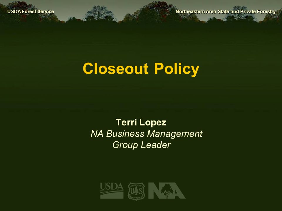 USDA Forest Service Northeastern Area State and Private Forestry Closeout Policy Terri Lopez NA Business Management Group Leader