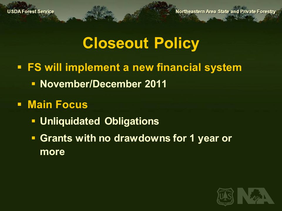 USDA Forest Service Northeastern Area State and Private Forestry Closeout Policy  FS will implement a new financial system  November/December 2011 