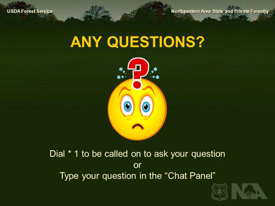 USDA Forest Service Northeastern Area State and Private Forestry ANY QUESTIONS? Dial * 1 to be called on to ask your question or Type your question in