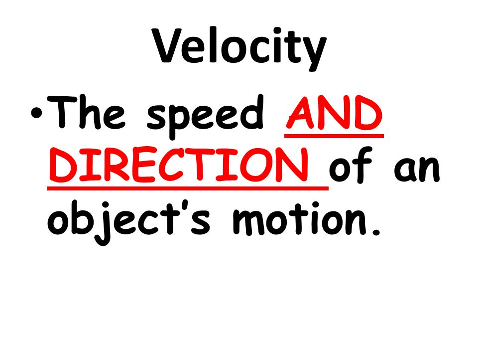 Velocity The speed AND DIRECTION of an object's motion.
