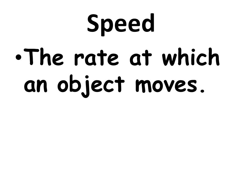 Speed The rate at which an object moves.