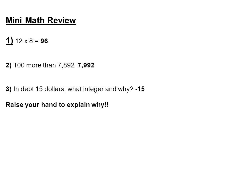 Mini Math Review 1) 12 x 8 = 96 2) 100 more than 7,892 7,992 3) In debt 15 dollars; what integer and why.