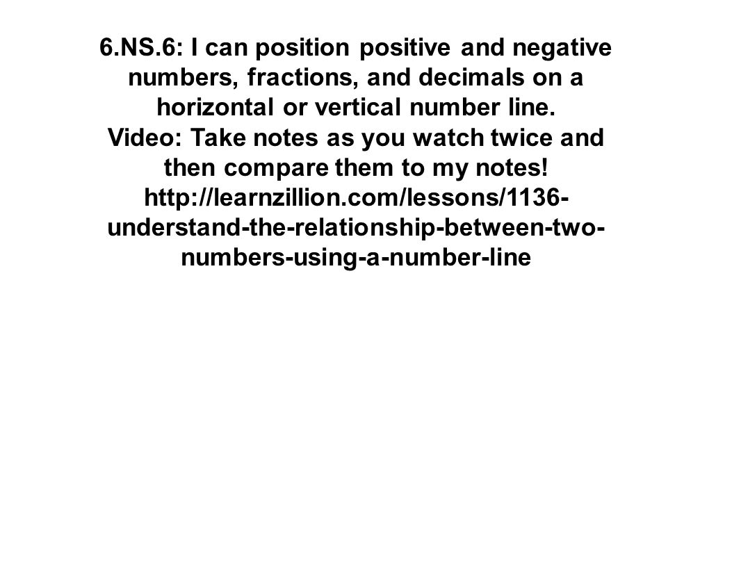 6.NS.6: I can position positive and negative numbers, fractions, and decimals on a horizontal or vertical number line. Video: Take notes as you watch