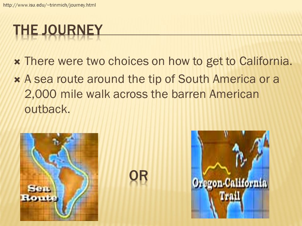 There were two choices on how to get to California.  A sea route around the tip of South America or a 2,000 mile walk across the barren American ou