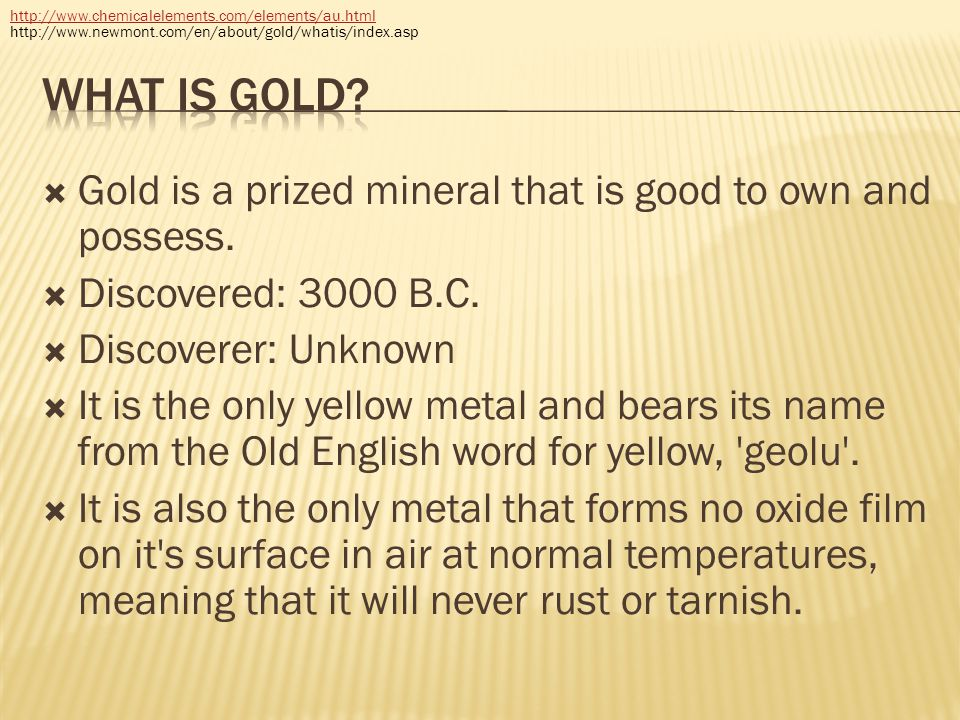  Gold is a prized mineral that is good to own and possess.  Discovered: 3000 B.C.  Discoverer: Unknown  It is the only yellow metal and bears its