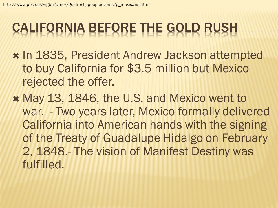  In 1835, President Andrew Jackson attempted to buy California for $3.5 million but Mexico rejected the offer.  May 13, 1846, the U.S. and Mexico we