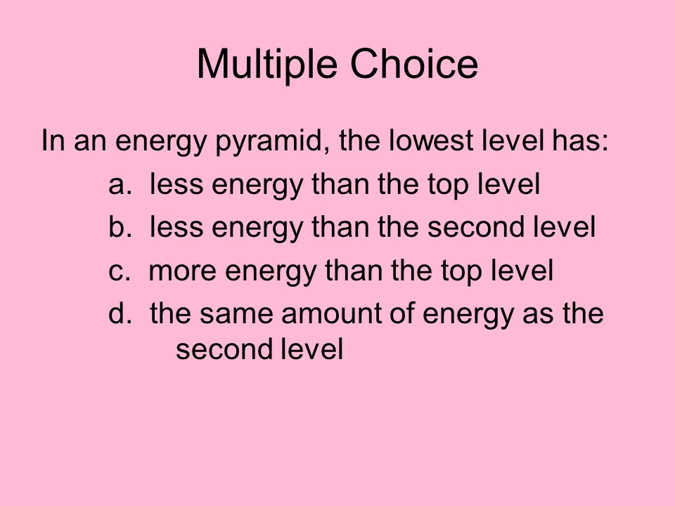 Multiple Choice In an energy pyramid, the lowest level has: a. less energy than the top level b. less energy than the second level c. more energy than