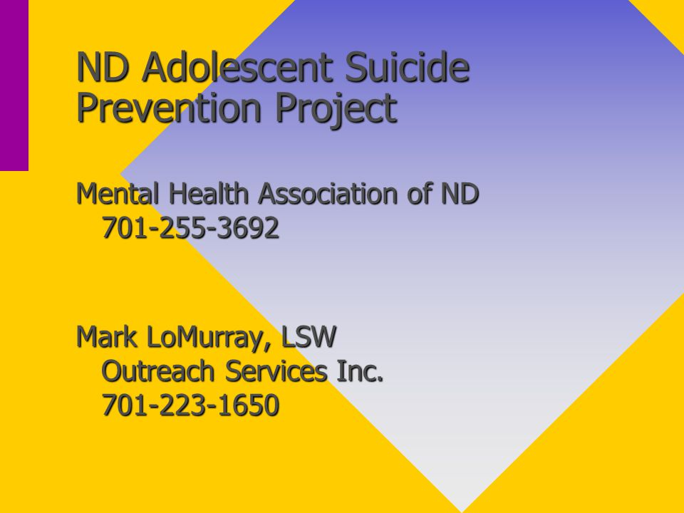 ND Adolescent Suicide Prevention Project Mental Health Association of ND 701-255-3692 Mark LoMurray, LSW Outreach Services Inc.