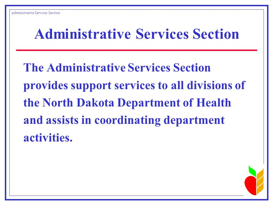Administrative Services Section The Administrative Services Section provides support services to all divisions of the North Dakota Department of Health and assists in coordinating department activities.