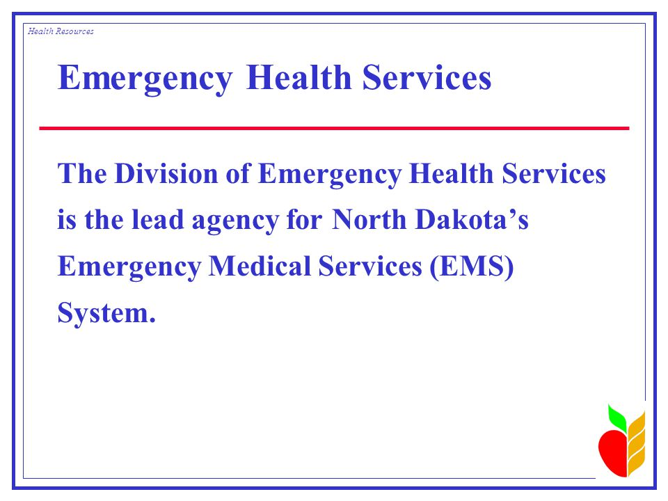 Emergency Health Services The Division of Emergency Health Services is the lead agency for North Dakota's Emergency Medical Services (EMS) System.