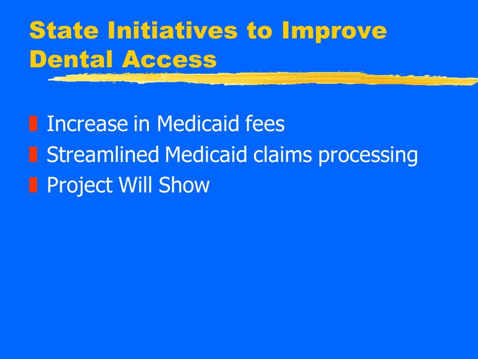 State Initiatives to Improve Dental Access zIncrease in Medicaid fees zStreamlined Medicaid claims processing zProject Will Show