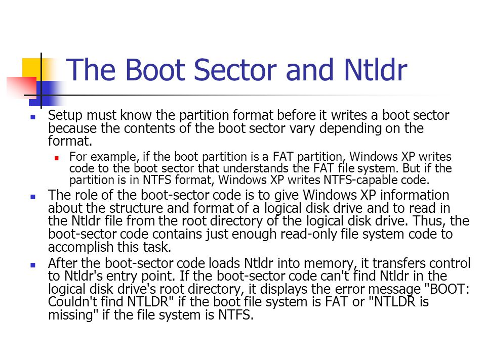 The Boot Sector and Ntldr Setup must know the partition format before it writes a boot sector because the contents of the boot sector vary depending o