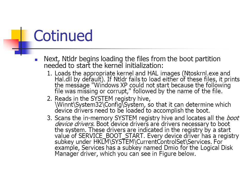 Cotinued Next, Ntldr begins loading the files from the boot partition needed to start the kernel initialization: 1.Loads the appropriate kernel and HA