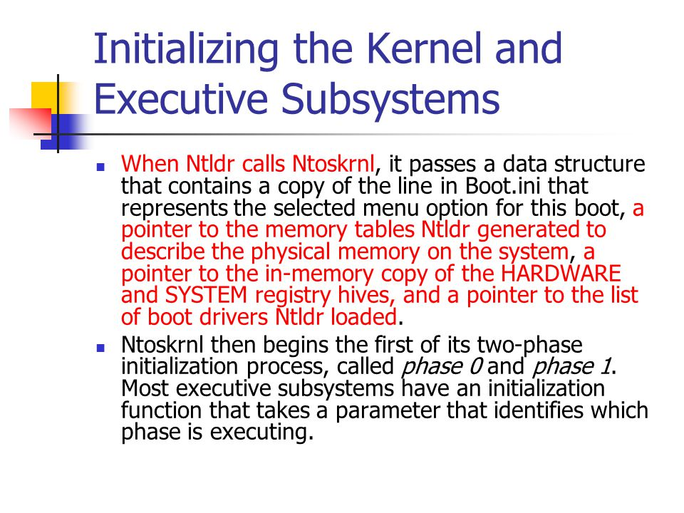 Initializing the Kernel and Executive Subsystems When Ntldr calls Ntoskrnl, it passes a data structure that contains a copy of the line in Boot.ini th