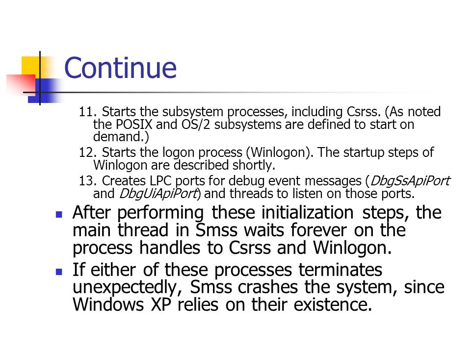 Continue 11.Starts the subsystem processes, including Csrss. (As noted the POSIX and OS/2 subsystems are defined to start on demand.) 12.Starts the lo
