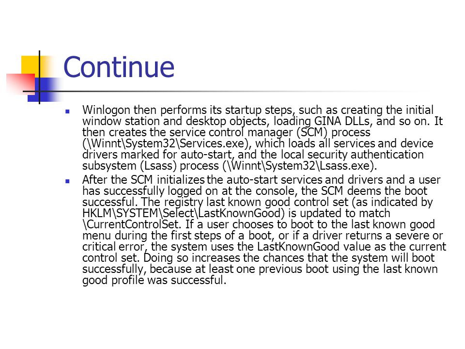 Continue Winlogon then performs its startup steps, such as creating the initial window station and desktop objects, loading GINA DLLs, and so on. It t