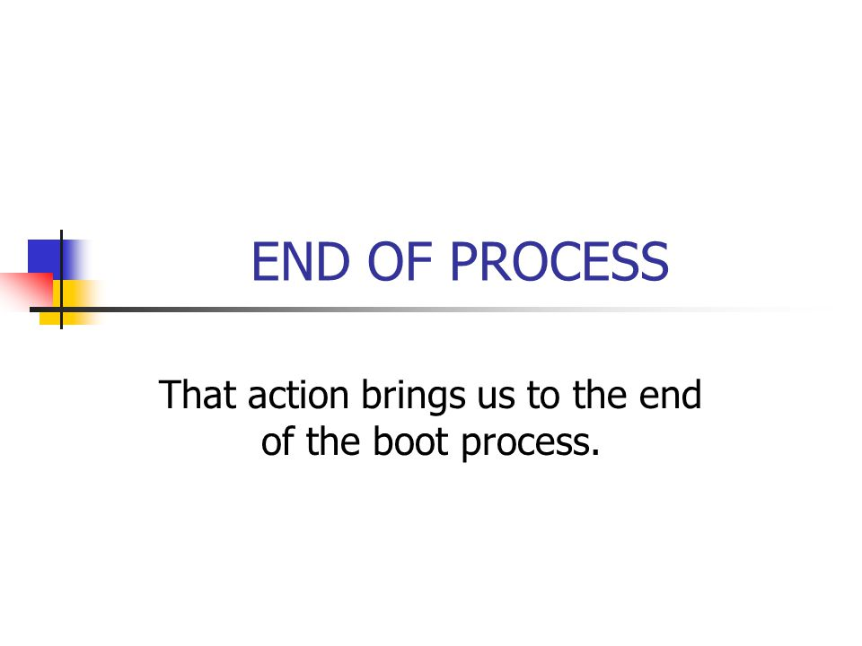 END OF PROCESS That action brings us to the end of the boot process.