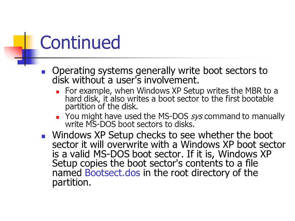 Continued Operating systems generally write boot sectors to disk without a user's involvement. For example, when Windows XP Setup writes the MBR to a
