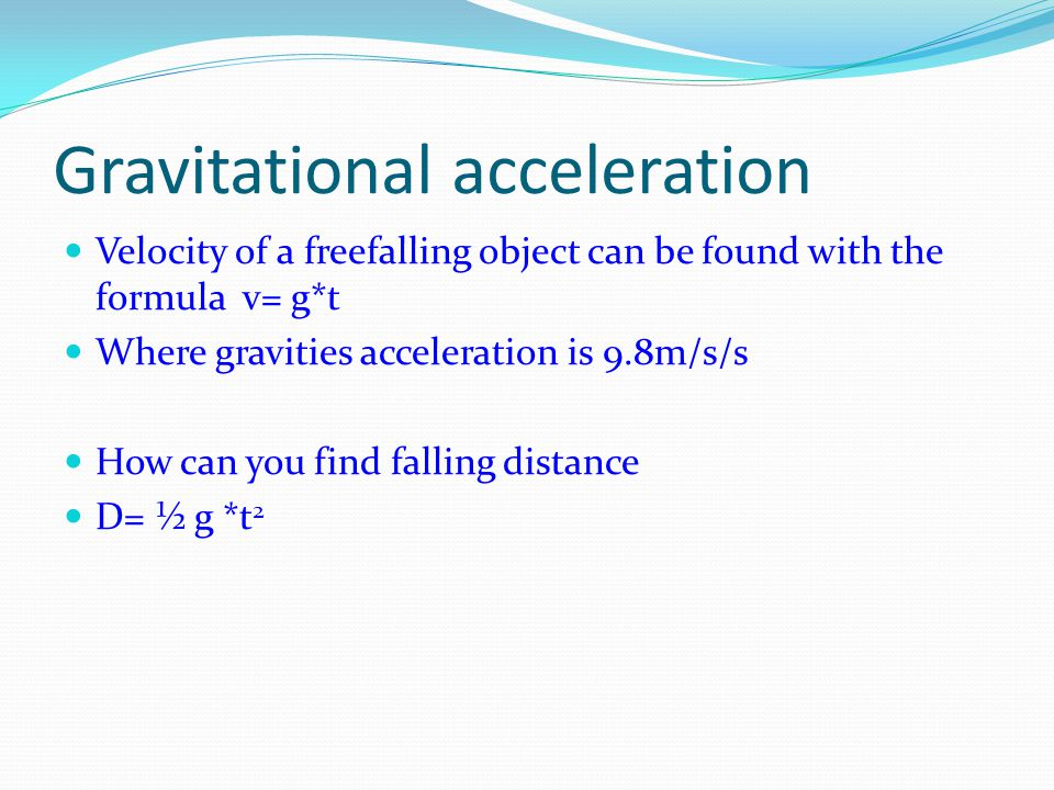 Gravitational acceleration Velocity of a freefalling object can be found with the formula v= g*t Where gravities acceleration is 9.8m/s/s How can you find falling distance D= ½ g *t 2