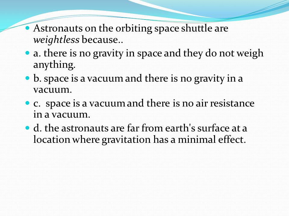 Astronauts on the orbiting space shuttle are weightless because..