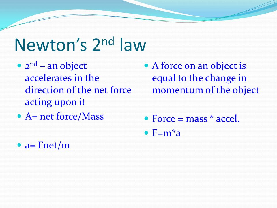 Newton's 2 nd law 2 nd – an object accelerates in the direction of the net force acting upon it A= net force/Mass a= Fnet/m A force on an object is equal to the change in momentum of the object Force = mass * accel.