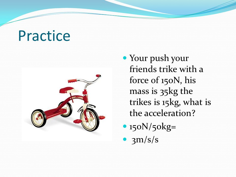 Practice Your push your friends trike with a force of 150N, his mass is 35kg the trikes is 15kg, what is the acceleration.