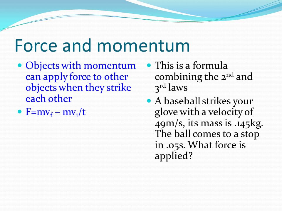 Force and momentum Objects with momentum can apply force to other objects when they strike each other F=mv f – mv i /t This is a formula combining the 2 nd and 3 rd laws A baseball strikes your glove with a velocity of 49m/s, its mass is.145kg.
