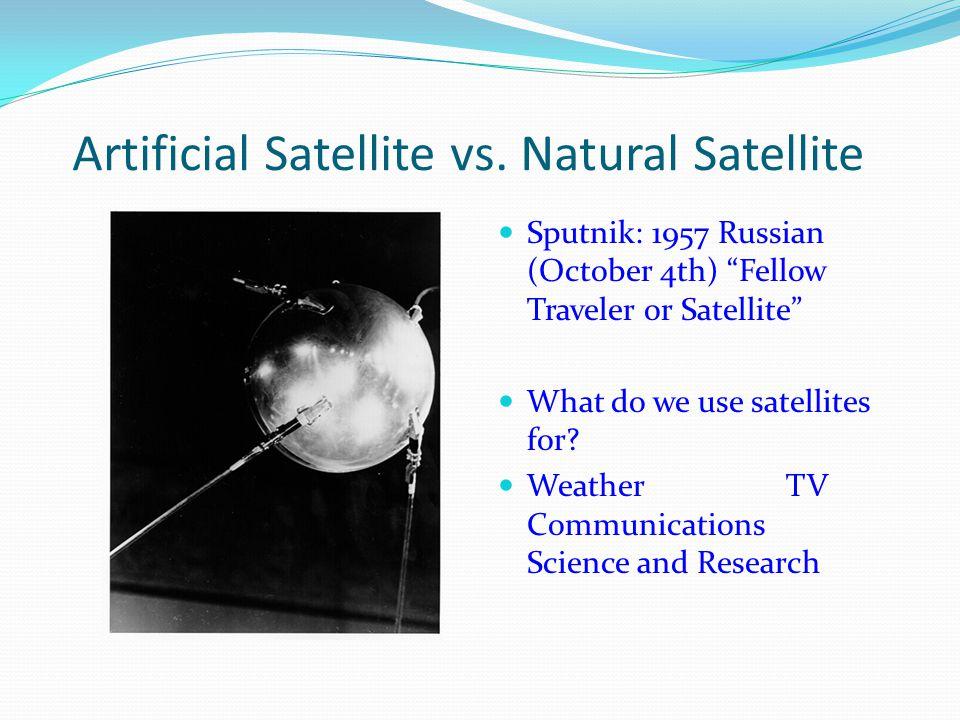 "Artificial Satellite vs. Natural Satellite Sputnik: 1957 Russian (October 4th) ""Fellow Traveler or Satellite"" What do we use satellites for? WeatherTV"