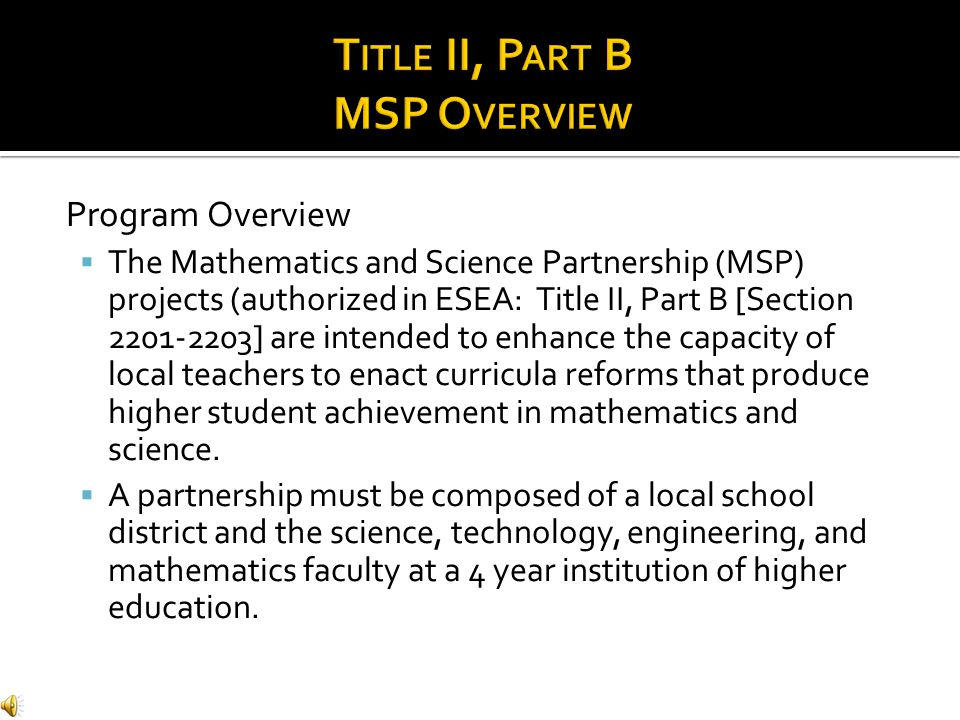 Program Overview  The Mathematics and Science Partnership (MSP) projects (authorized in ESEA: Title II, Part B [Section 2201-2203] are intended to enhance the capacity of local teachers to enact curricula reforms that produce higher student achievement in mathematics and science.