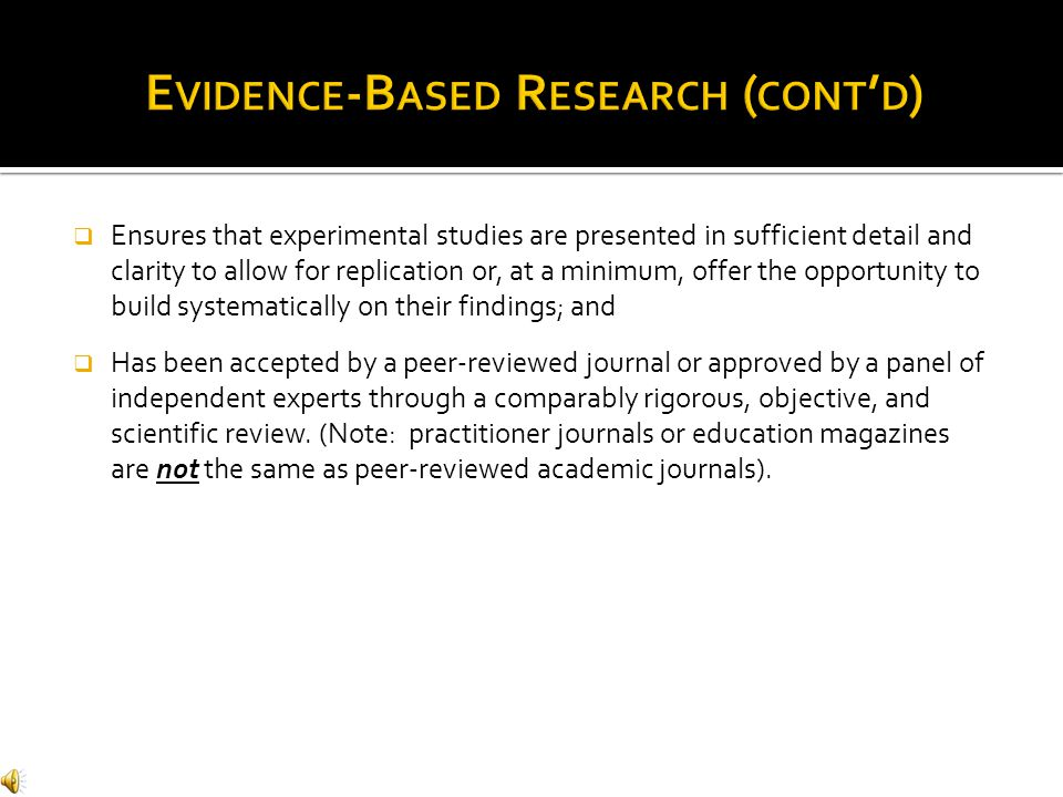 Ensures that experimental studies are presented in sufficient detail and clarity to allow for replication or, at a minimum, offer the opportunity to build systematically on their findings; and  Has been accepted by a peer-reviewed journal or approved by a panel of independent experts through a comparably rigorous, objective, and scientific review.