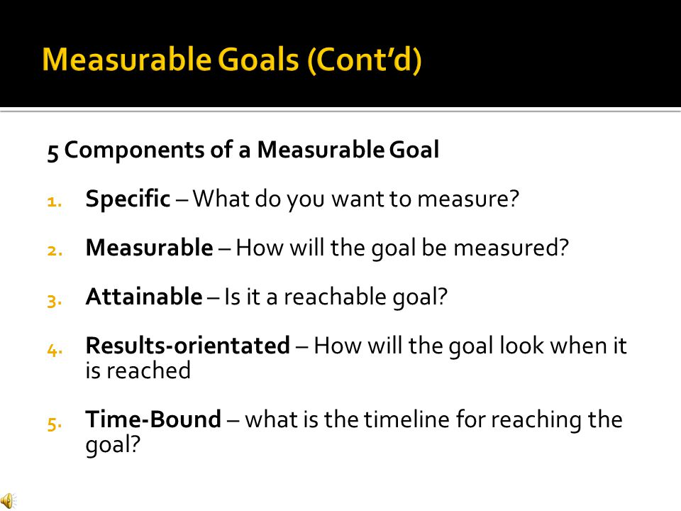 5 Components of a Measurable Goal 1. Specific – What do you want to measure.