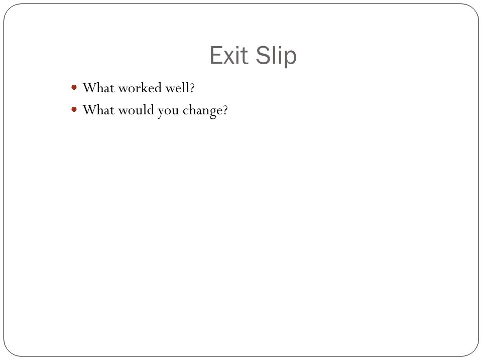 Exit Slip What worked well What would you change