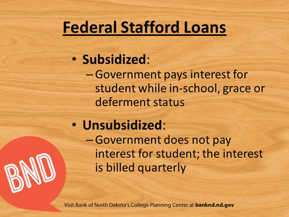 Federal Stafford Loans Subsidized: – Government pays interest for student while in-school, grace or deferment status Unsubsidized: – Government does n
