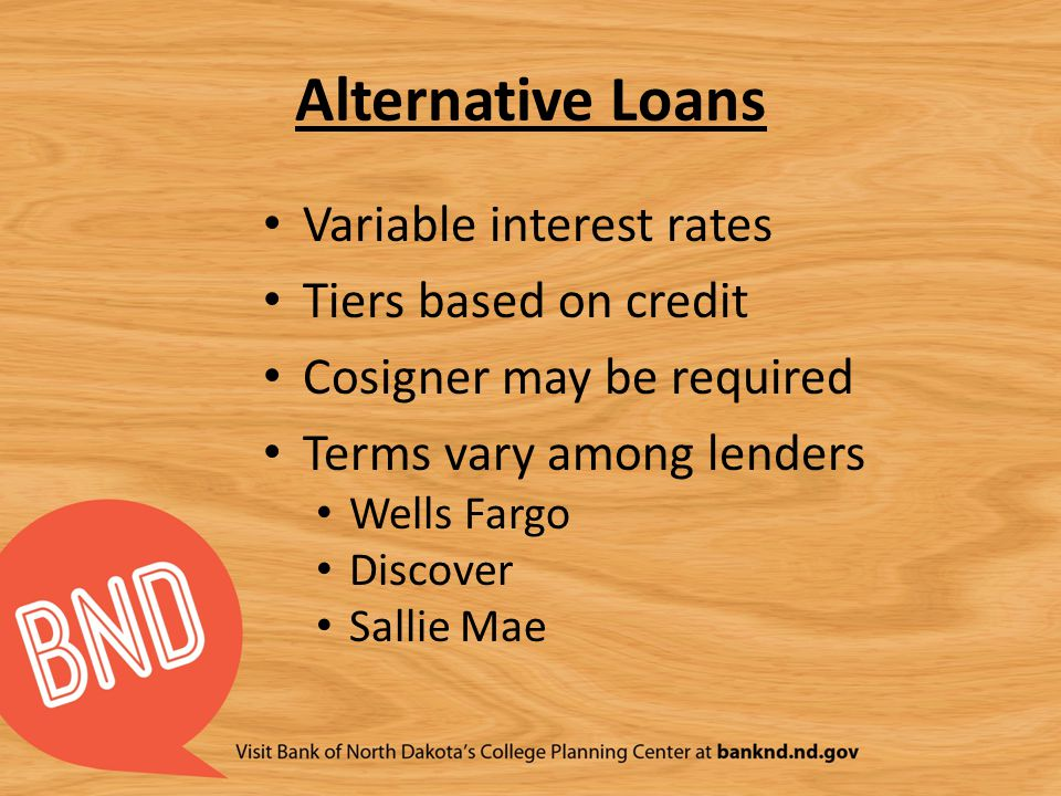 Alternative Loans Variable interest rates Tiers based on credit Cosigner may be required Terms vary among lenders Wells Fargo Discover Sallie Mae
