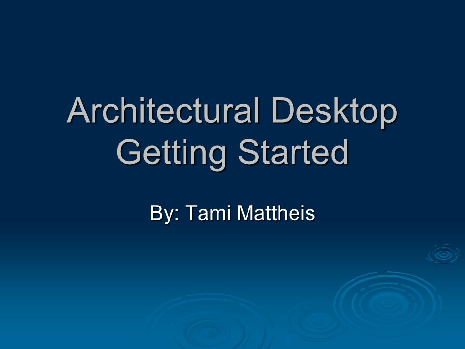 Architectural Desktop Getting Started By: Tami Mattheis