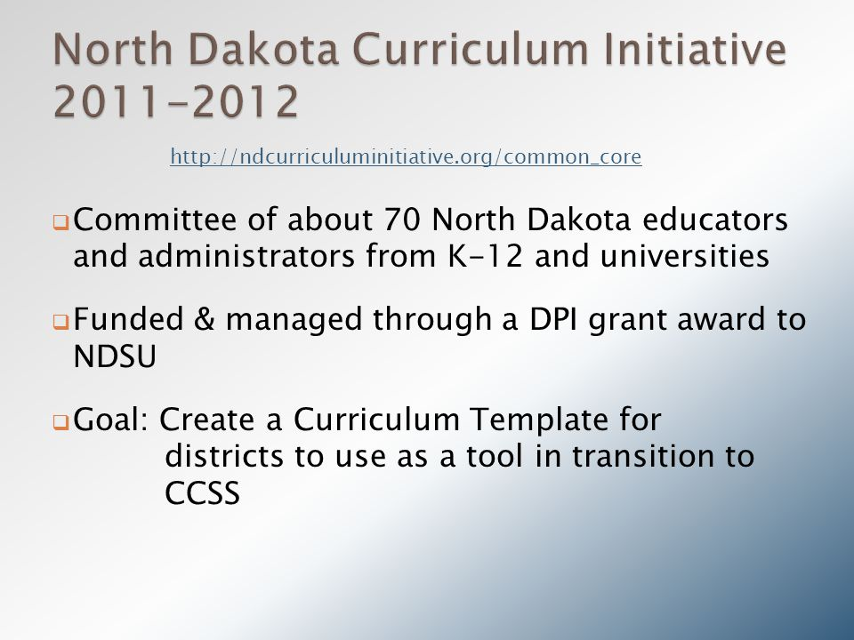  Committee of about 70 North Dakota educators and administrators from K-12 and universities  Funded & managed through a DPI grant award to NDSU  Goal: Create a Curriculum Template for districts to use as a tool in transition to CCSS http://ndcurriculuminitiative.org/common_core