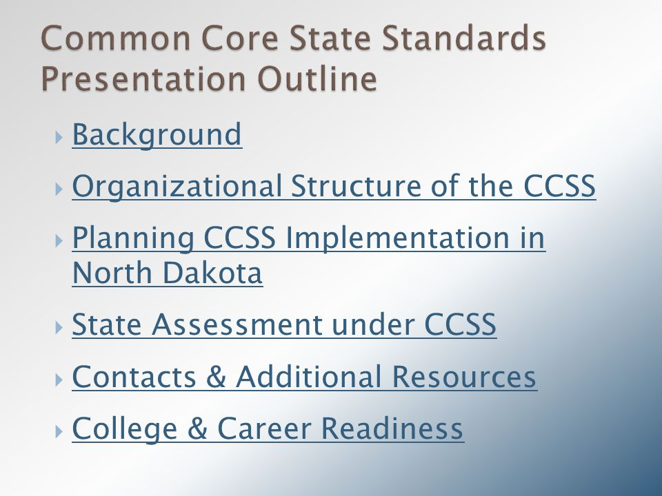  Background Background  Organizational Structure of the CCSS Organizational Structure of the CCSS  Planning CCSS Implementation in North Dakota Planning CCSS Implementation in North Dakota  State Assessment under CCSS State Assessment under CCSS  Contacts & Additional Resources Contacts & Additional Resources  College & Career Readiness College & Career Readiness