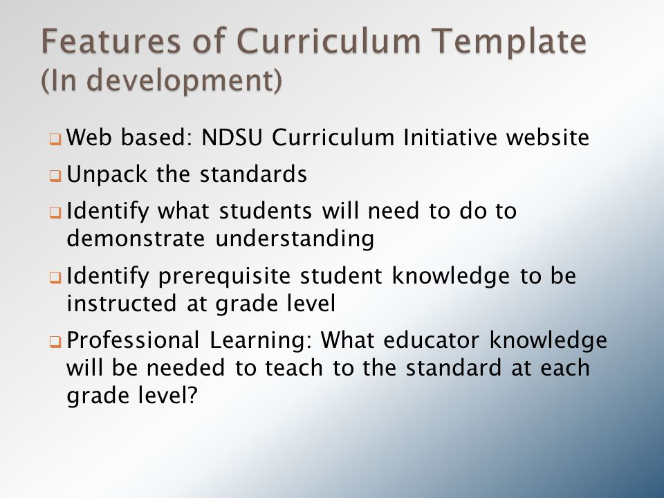  Web based: NDSU Curriculum Initiative website  Unpack the standards  Identify what students will need to do to demonstrate understanding  Identify prerequisite student knowledge to be instructed at grade level  Professional Learning: What educator knowledge will be needed to teach to the standard at each grade level?