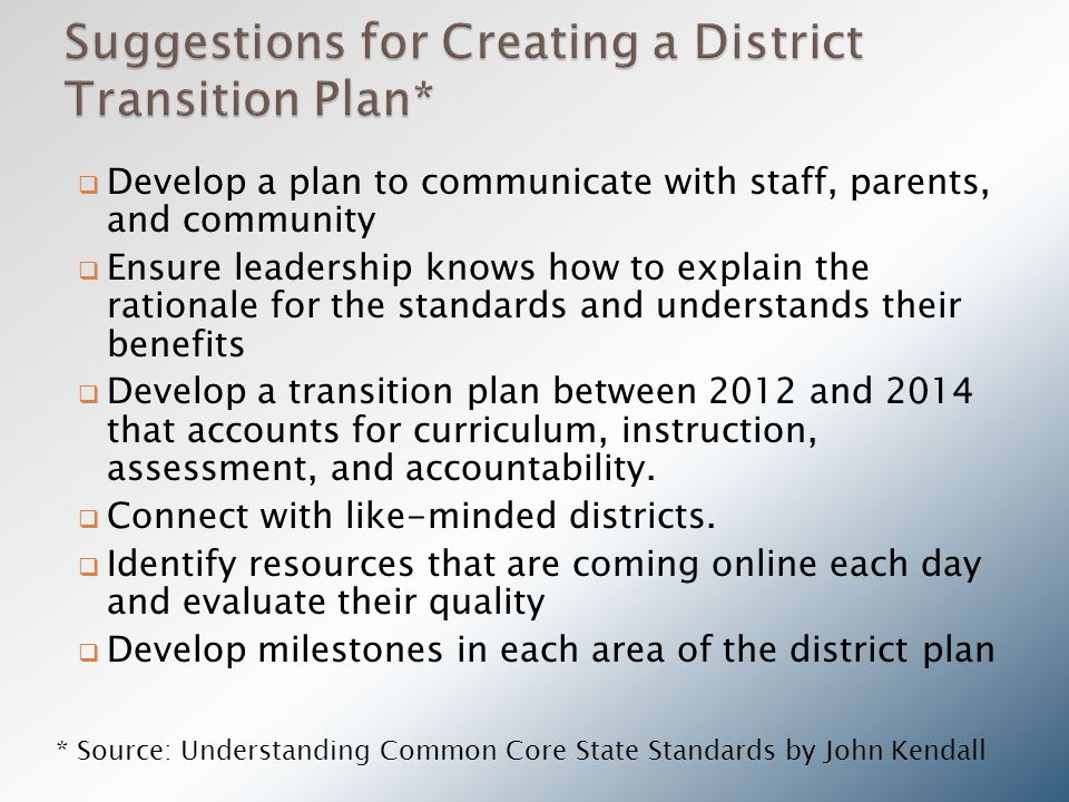  Develop a plan to communicate with staff, parents, and community  Ensure leadership knows how to explain the rationale for the standards and understands their benefits  Develop a transition plan between 2012 and 2014 that accounts for curriculum, instruction, assessment, and accountability.