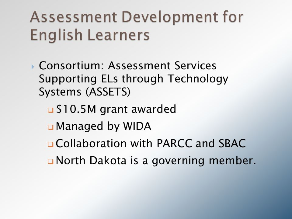  Consortium: Assessment Services Supporting ELs through Technology Systems (ASSETS)  $10.5M grant awarded  Managed by WIDA  Collaboration with PARCC and SBAC  North Dakota is a governing member.